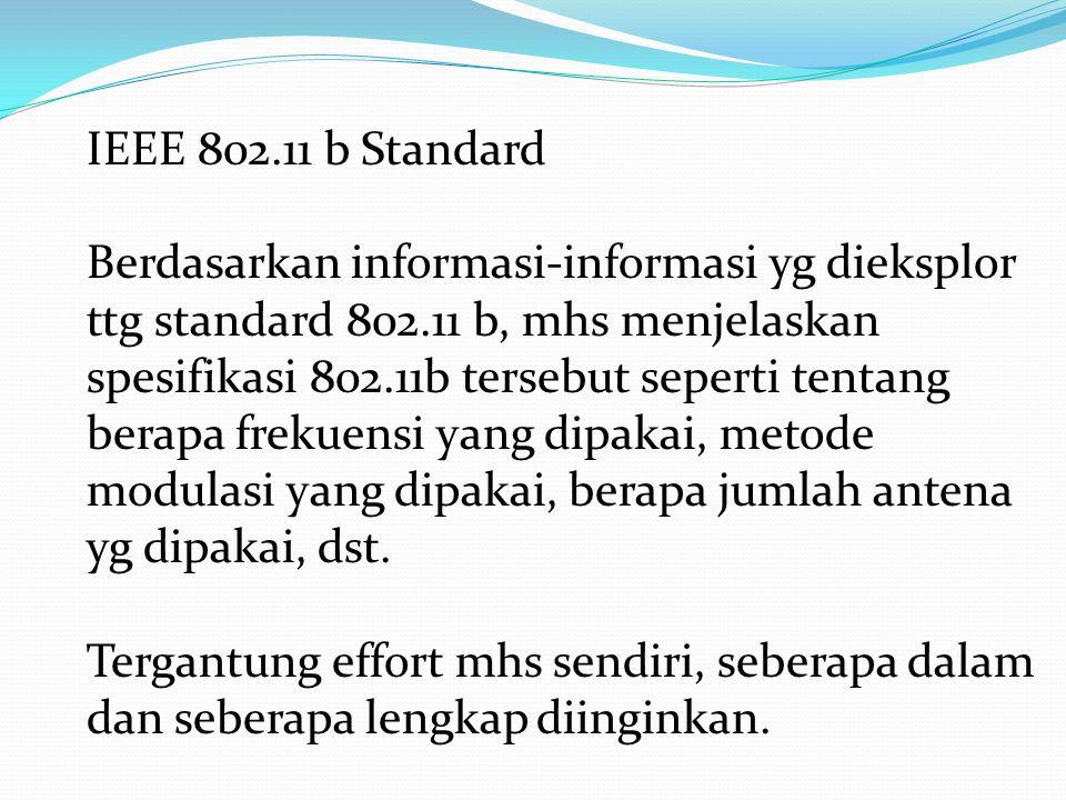 IEEE 802.11 b Standard Berdasarkan informasi-informasi yg dieksplor ttg standard 802.11 b, mhs menjelaskan spesifikasi 802.11b tersebut seperti tentang berapa frekuensi yang dipakai, metode modulasi yang dipakai, berapa jumlah antena yg dipakai, dst.