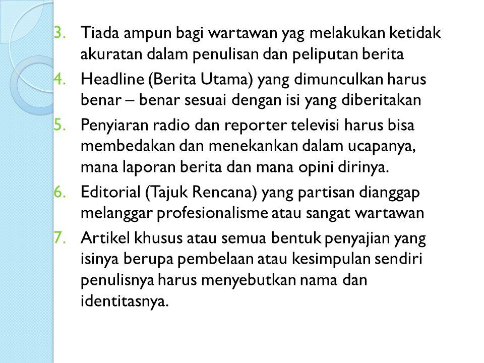 3.Tiada ampun bagi wartawan yag melakukan ketidak akuratan dalam penulisan dan peliputan berita 4.Headline (Berita Utama) yang dimunculkan harus benar