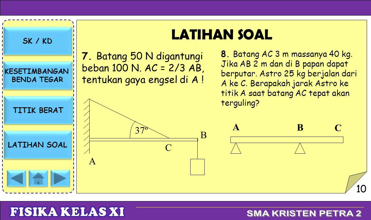 SK / KD KESETIMBANGAN BENDA TEGAR KESETIMBANGAN BENDA TEGAR TITIK BERAT LATIHAN SOAL 7. Batang 50 N digantungi beban 100 N. AC = 2/3 AB, tentukan gaya