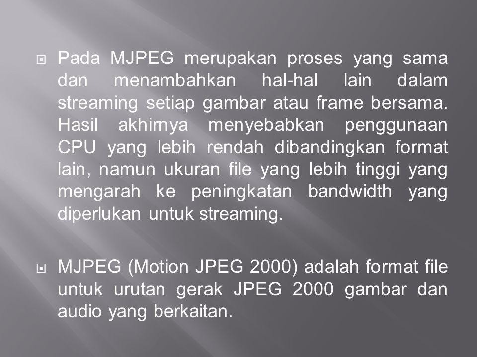  Pada MJPEG merupakan proses yang sama dan menambahkan hal-hal lain dalam streaming setiap gambar atau frame bersama. Hasil akhirnya menyebabkan peng
