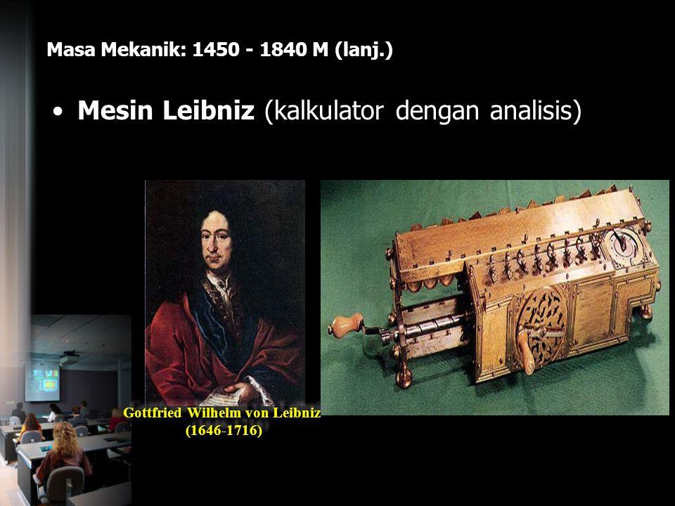 Masa Mekanik: 1450 - 1840 M (lanj.) Mesin Leibniz (kalkulator dengan analisis) Gottfried Wilhelm von Leibniz (1646-1716) Gottfried Wilhelm von Leibniz