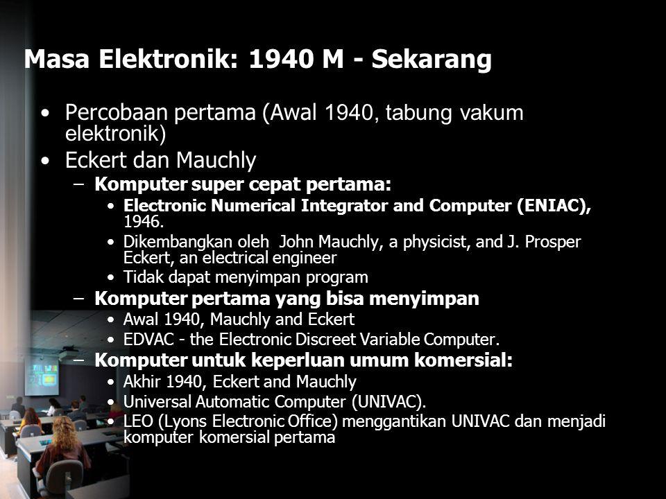 Masa Elektronik: 1940 M - Sekarang Percobaan pertama (Awal 1940, tabung vakum elektronik) Eckert dan Mauchly –Komputer super cepat pertama: Electronic
