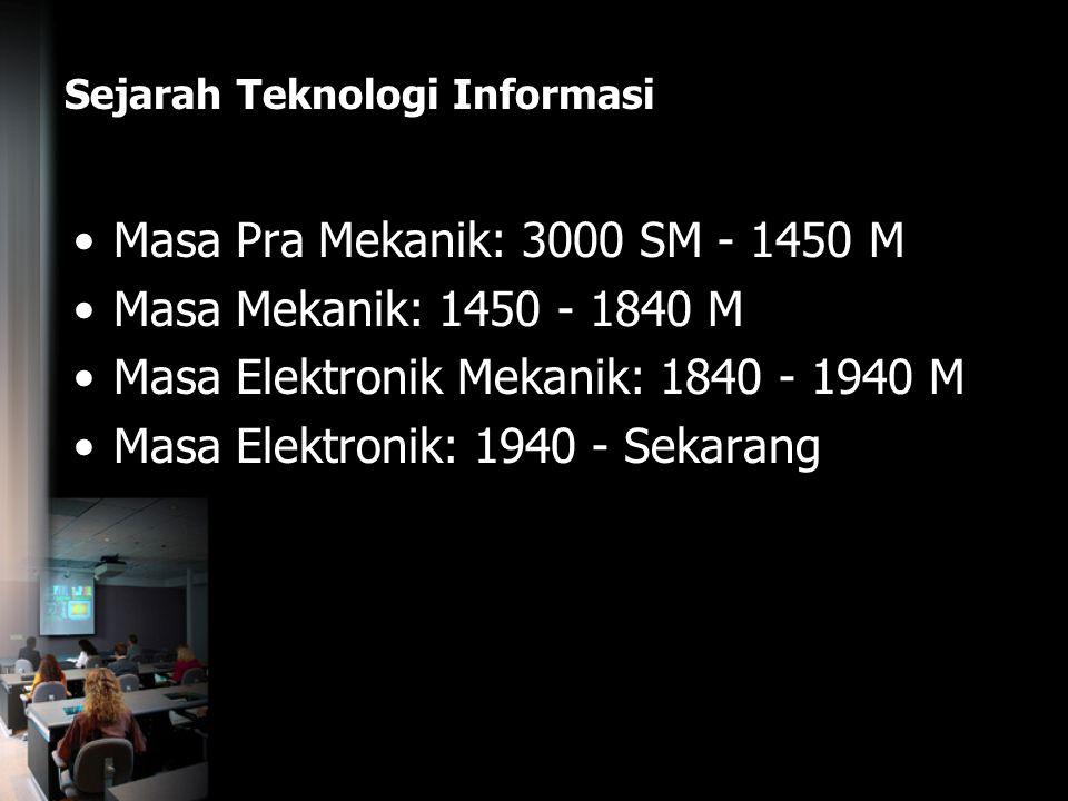 Sejarah Teknologi Informasi Masa Pra Mekanik: 3000 SM - 1450 M Masa Mekanik: 1450 - 1840 M Masa Elektronik Mekanik: 1840 - 1940 M Masa Elektronik: 194