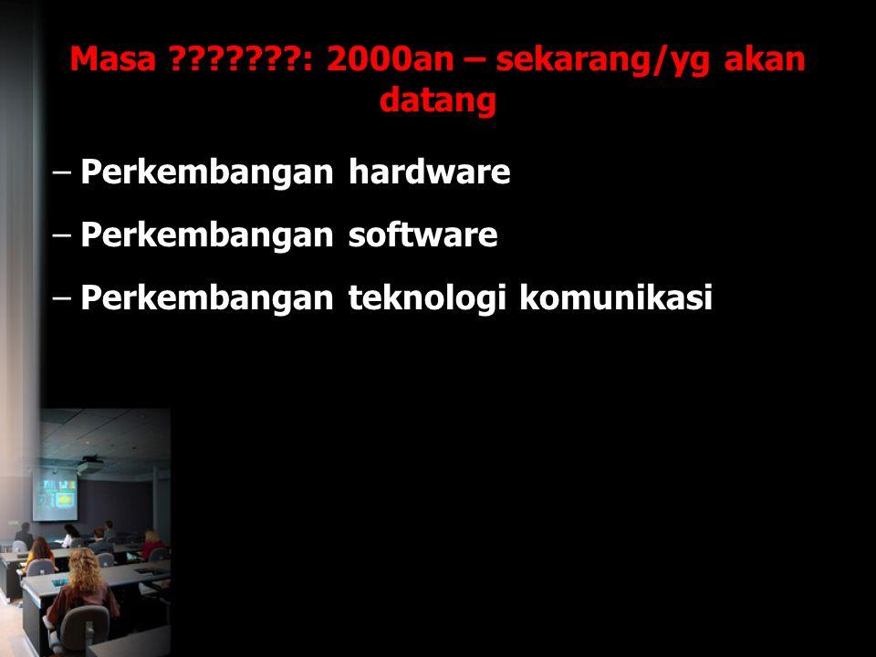 Masa ???????: 2000an – sekarang/yg akan datang –Perkembangan hardware –Perkembangan software –Perkembangan teknologi komunikasi
