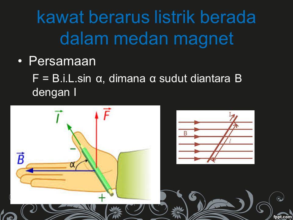 kawat berarus listrik berada dalam medan magnet Persamaan F = B.i.L.sin α, dimana α sudut diantara B dengan I