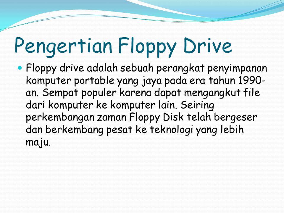Pengertian Floppy Drive Floppy drive adalah sebuah perangkat penyimpanan komputer portable yang jaya pada era tahun 1990- an.