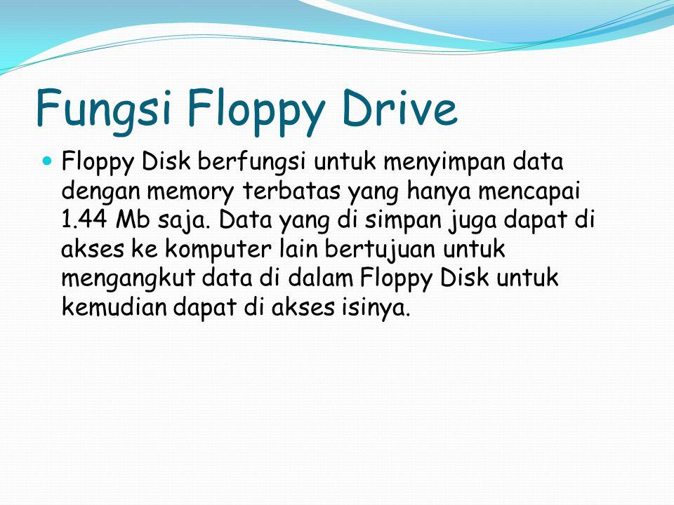 Fungsi Floppy Drive Floppy Disk berfungsi untuk menyimpan data dengan memory terbatas yang hanya mencapai 1.44 Mb saja.