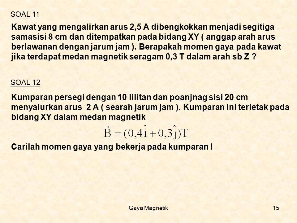 Gaya Magnetik15 Kawat yang mengalirkan arus 2,5 A dibengkokkan menjadi segitiga samasisi 8 cm dan ditempatkan pada bidang XY ( anggap arah arus berlaw