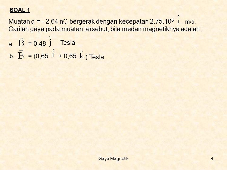 Gaya Magnetik4 Muatan q = - 2,64 nC bergerak dengan kecepatan 2,75.10 6 m/s. Carilah gaya pada muatan tersebut, bila medan magnetiknya adalah : a. = 0