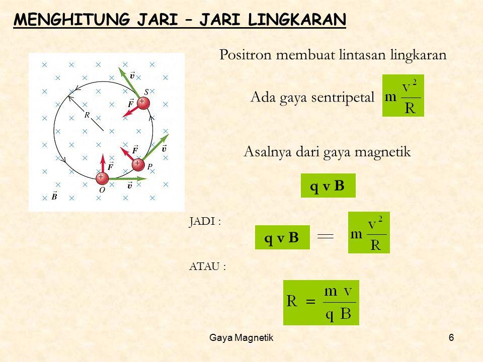 Gaya Magnetik6 MENGHITUNG JARI – JARI LINGKARAN Positron membuat lintasan lingkaran Ada gaya sentripetal Asalnya dari gaya magnetik q v B JADI : q v B