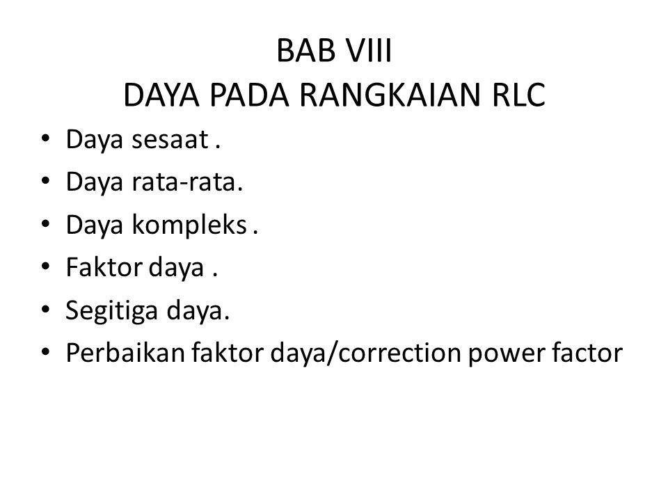 BAB VIII DAYA PADA RANGKAIAN RLC Daya sesaat. Daya rata-rata. Daya kompleks. Faktor daya. Segitiga daya. Perbaikan faktor daya/correction power factor