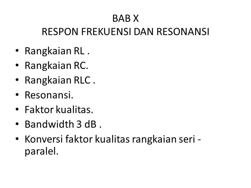 BAB X RESPON FREKUENSI DAN RESONANSI Rangkaian RL. Rangkaian RC. Rangkaian RLC. Resonansi. Faktor kualitas. Bandwidth 3 dB. Konversi faktor kualitas r