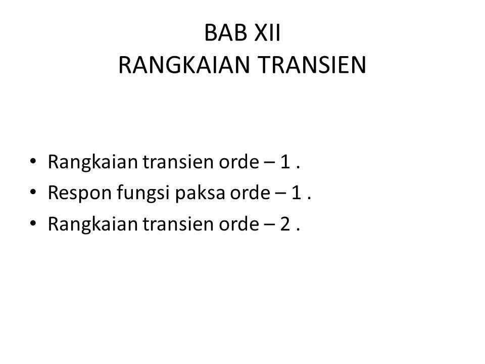 BAB XII RANGKAIAN TRANSIEN Rangkaian transien orde – 1. Respon fungsi paksa orde – 1. Rangkaian transien orde – 2.