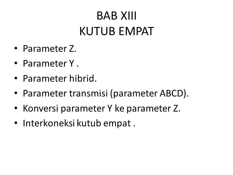 BAB XIII KUTUB EMPAT Parameter Z. Parameter Y. Parameter hibrid. Parameter transmisi (parameter ABCD). Konversi parameter Y ke parameter Z. Interkonek