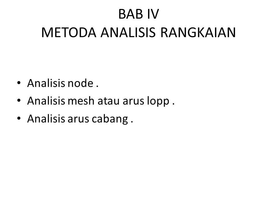 BAB IV METODA ANALISIS RANGKAIAN Analisis node. Analisis mesh atau arus lopp. Analisis arus cabang.