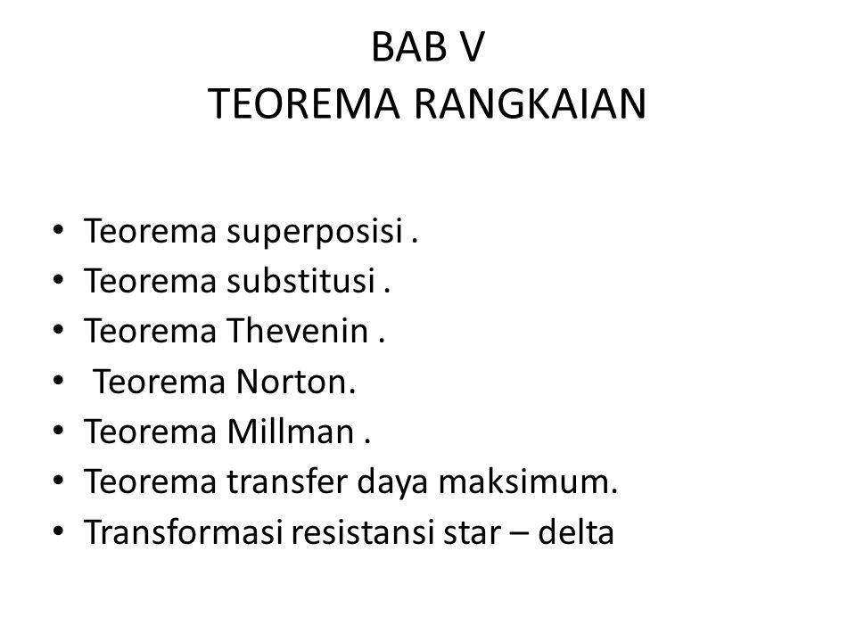 BAB V TEOREMA RANGKAIAN Teorema superposisi. Teorema substitusi. Teorema Thevenin. Teorema Norton. Teorema Millman. Teorema transfer daya maksimum. Tr