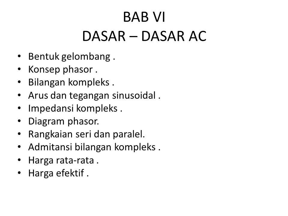 BAB VI DASAR – DASAR AC Bentuk gelombang. Konsep phasor. Bilangan kompleks. Arus dan tegangan sinusoidal. Impedansi kompleks. Diagram phasor. Rangkaia