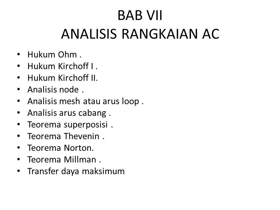 BAB VII ANALISIS RANGKAIAN AC Hukum Ohm. Hukum Kirchoff I. Hukum Kirchoff II. Analisis node. Analisis mesh atau arus loop. Analisis arus cabang. Teore
