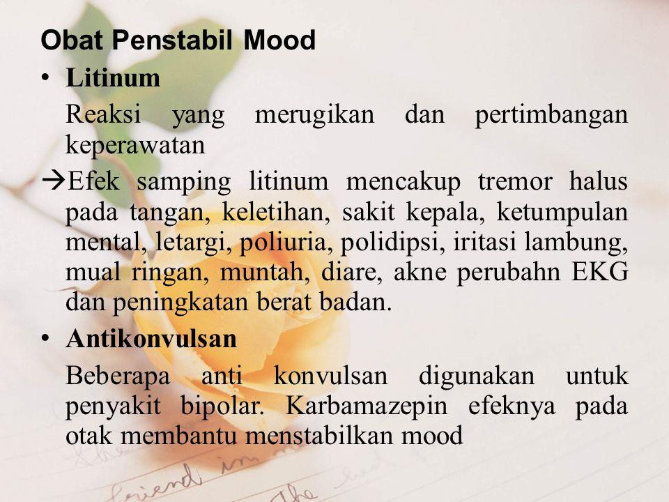 Obat Penstabil Mood Litinum Reaksi yang merugikan dan pertimbangan keperawatan  Efek samping litinum mencakup tremor halus pada tangan, keletihan, sa