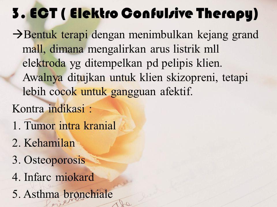 3. ECT ( Elektro Confulsive Therapy)  Bentuk terapi dengan menimbulkan kejang grand mall, dimana mengalirkan arus listrik mll elektroda yg ditempelka
