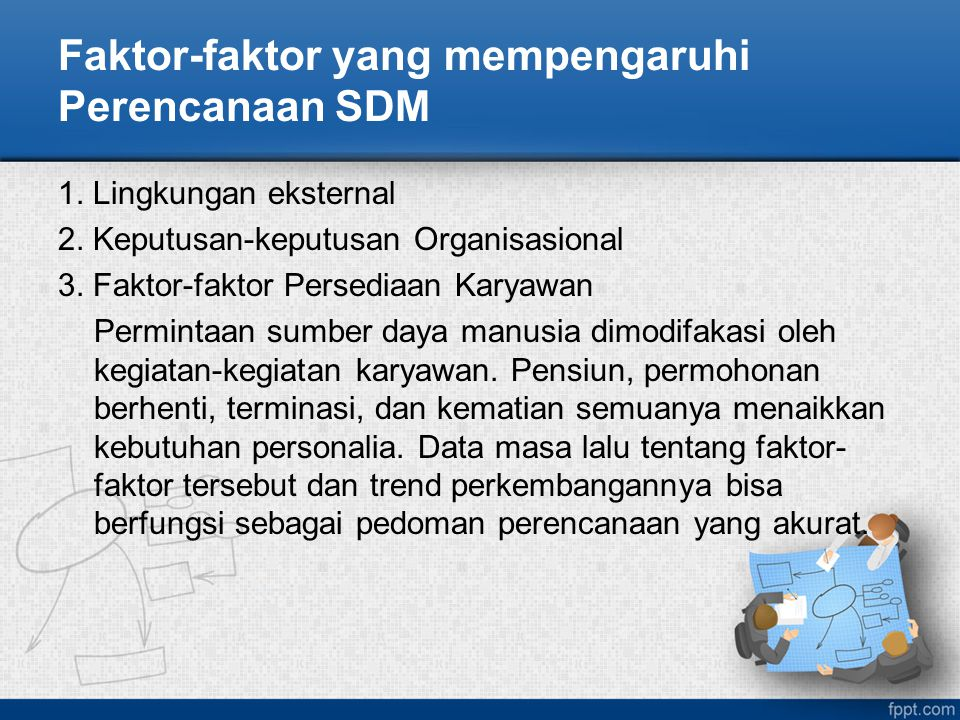 Faktor-faktor yang mempengaruhi Perencanaan SDM 1. Lingkungan eksternal 2. Keputusan-keputusan Organisasional 3. Faktor-faktor Persediaan Karyawan Per