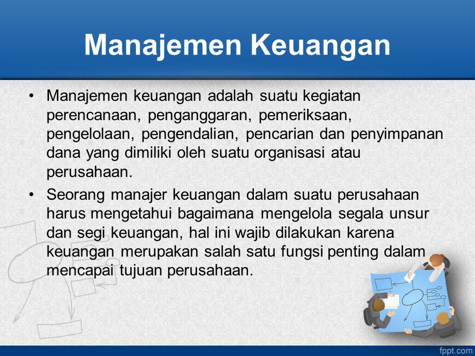 Manajemen Keuangan Manajemen keuangan adalah suatu kegiatan perencanaan, penganggaran, pemeriksaan, pengelolaan, pengendalian, pencarian dan penyimpan