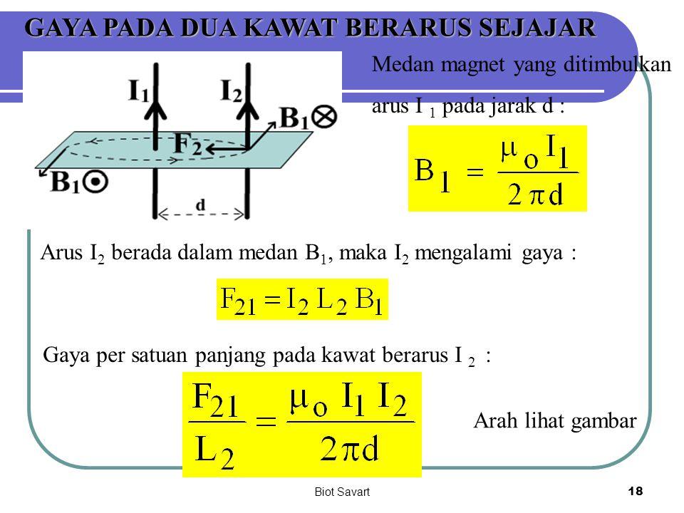 Biot Savart18 GAYA PADA DUA KAWAT BERARUS SEJAJAR Medan magnet yang ditimbulkan arus I 1 pada jarak d : Arus I 2 berada dalam medan B 1, maka I 2 meng