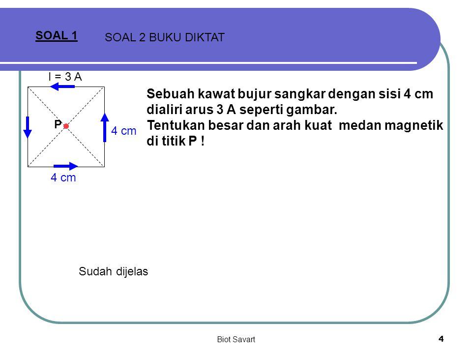 Biot Savart4 SOAL 1 SOAL 2 BUKU DIKTAT 4 cm I = 3 A Sebuah kawat bujur sangkar dengan sisi 4 cm dialiri arus 3 A seperti gambar. Tentukan besar dan ar