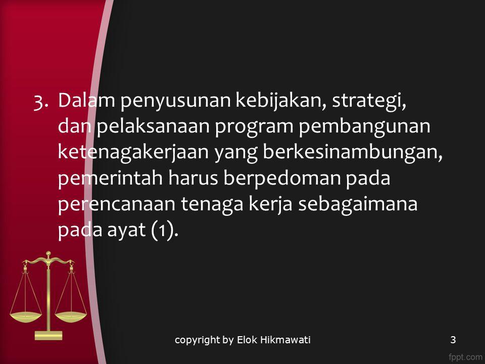 copyright by Elok Hikmawati3 3.Dalam penyusunan kebijakan, strategi, dan pelaksanaan program pembangunan ketenagakerjaan yang berkesinambungan, pemeri