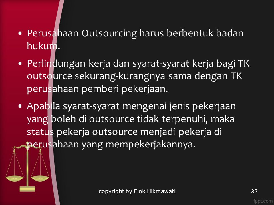 Perusahaan Outsourcing harus berbentuk badan hukum. Perlindungan kerja dan syarat-syarat kerja bagi TK outsource sekurang-kurangnya sama dengan TK per