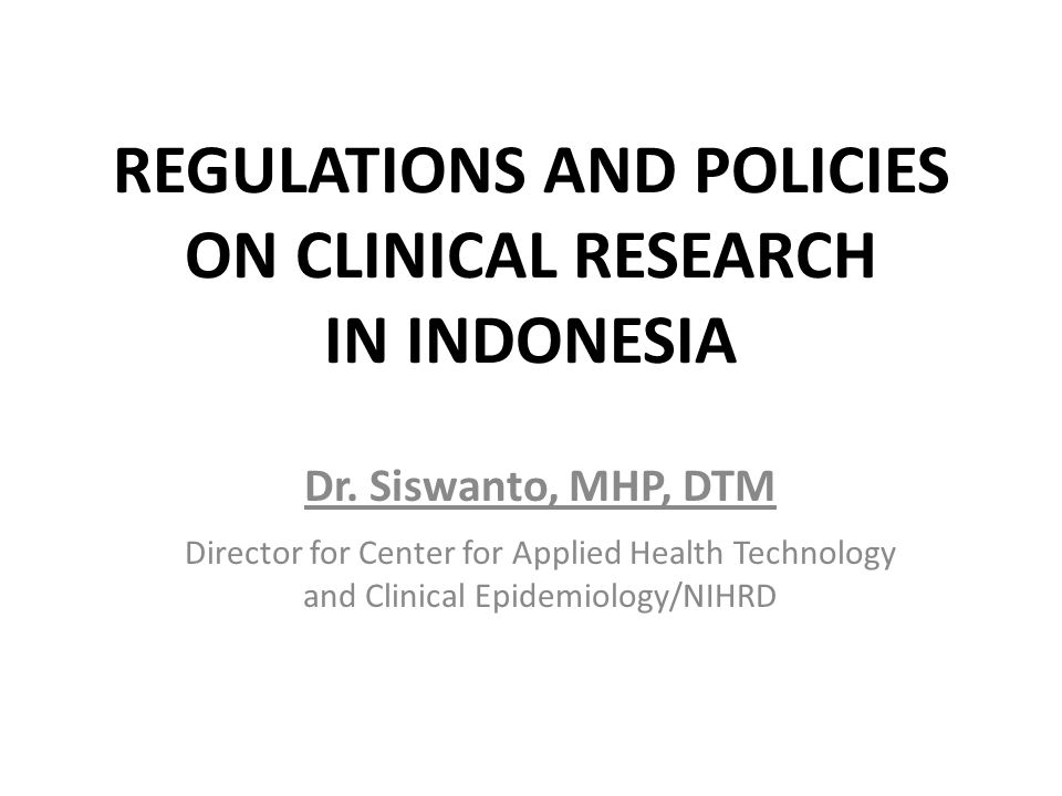 REGULATIONS AND POLICIES ON CLINICAL RESEARCH IN INDONESIA Dr. Siswanto, MHP, DTM Director for Center for Applied Health Technology and Clinical Epide