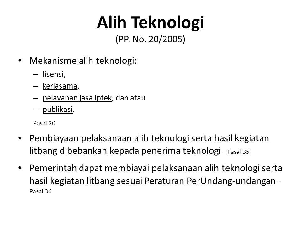 Alih Teknologi (PP. No. 20/2005) Mekanisme alih teknologi: – lisensi, – kerjasama, – pelayanan jasa iptek, dan atau – publikasi. Pasal 20 Pembiayaan p