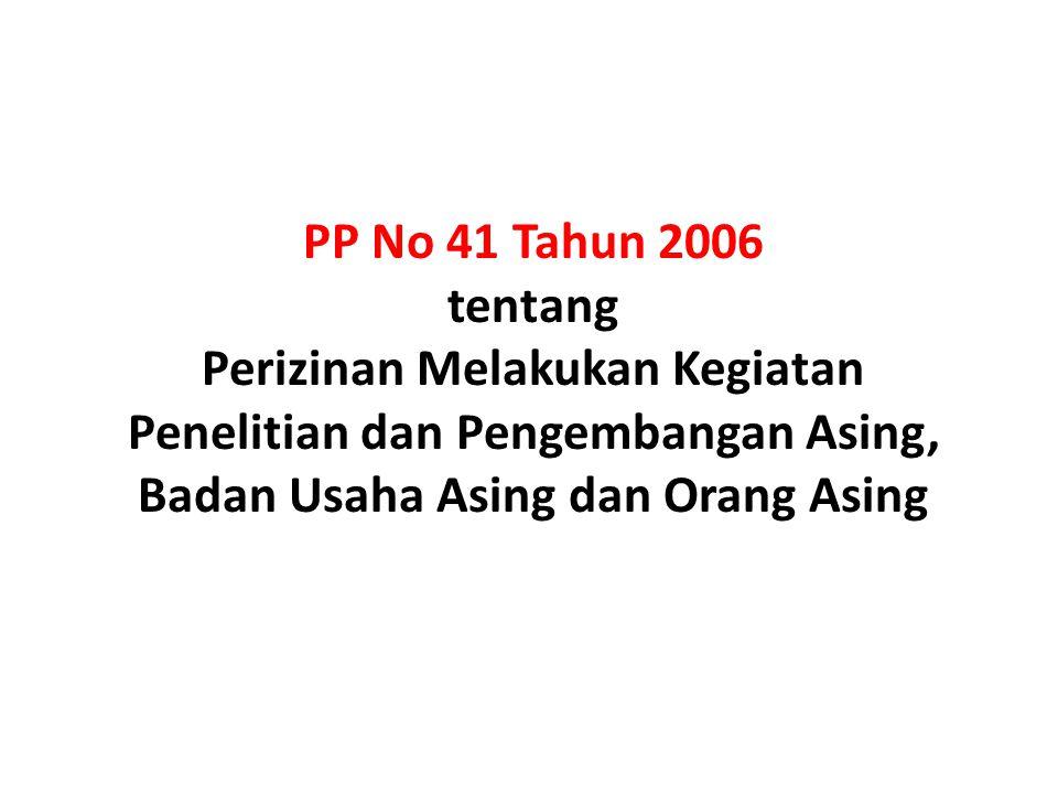PP No 41 Tahun 2006 tentang Perizinan Melakukan Kegiatan Penelitian dan Pengembangan Asing, Badan Usaha Asing dan Orang Asing