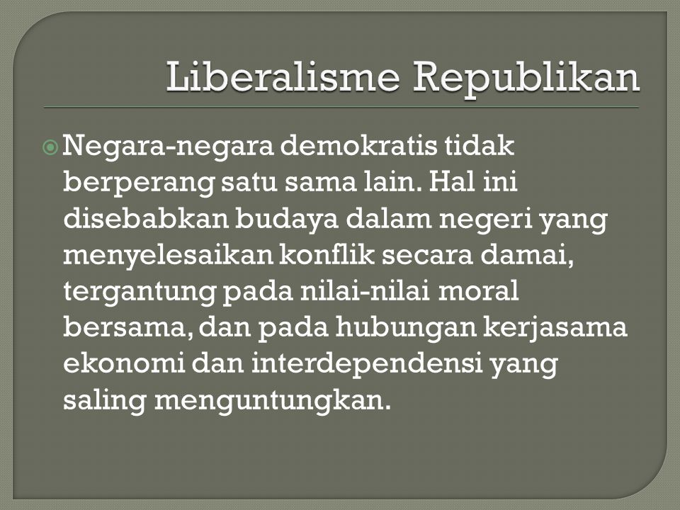  Negara-negara demokratis tidak berperang satu sama lain. Hal ini disebabkan budaya dalam negeri yang menyelesaikan konflik secara damai, tergantung