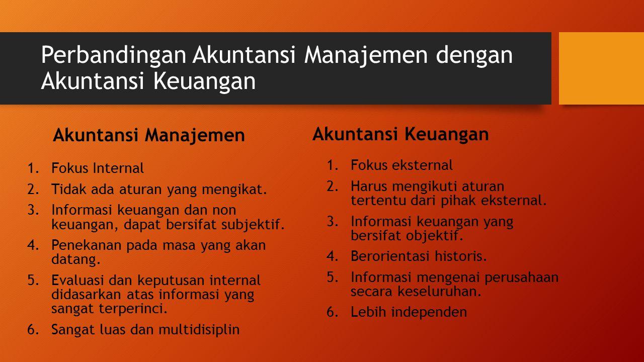 Perbandingan Akuntansi Manajemen dengan Akuntansi Keuangan Akuntansi Manajemen 1.Fokus Internal 2.Tidak ada aturan yang mengikat. 3.Informasi keuangan