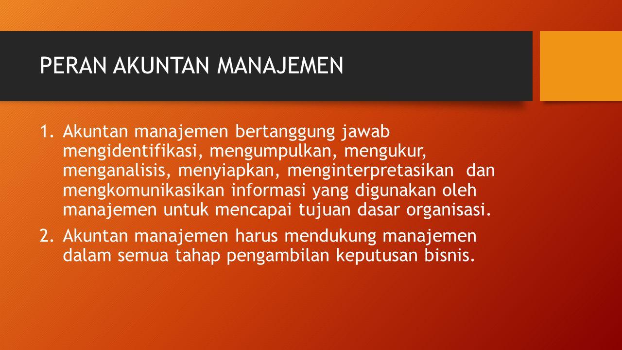 PERAN AKUNTAN MANAJEMEN 1.Akuntan manajemen bertanggung jawab mengidentifikasi, mengumpulkan, mengukur, menganalisis, menyiapkan, menginterpretasikan