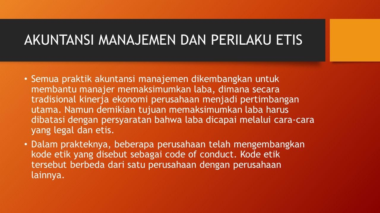 AKUNTANSI MANAJEMEN DAN PERILAKU ETIS Semua praktik akuntansi manajemen dikembangkan untuk membantu manajer memaksimumkan laba, dimana secara tradisio
