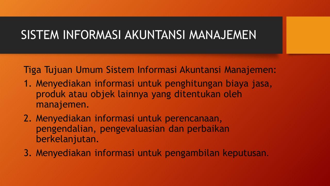 SISTEM INFORMASI AKUNTANSI MANAJEMEN Tiga Tujuan Umum Sistem Informasi Akuntansi Manajemen: 1.Menyediakan informasi untuk penghitungan biaya jasa, pro