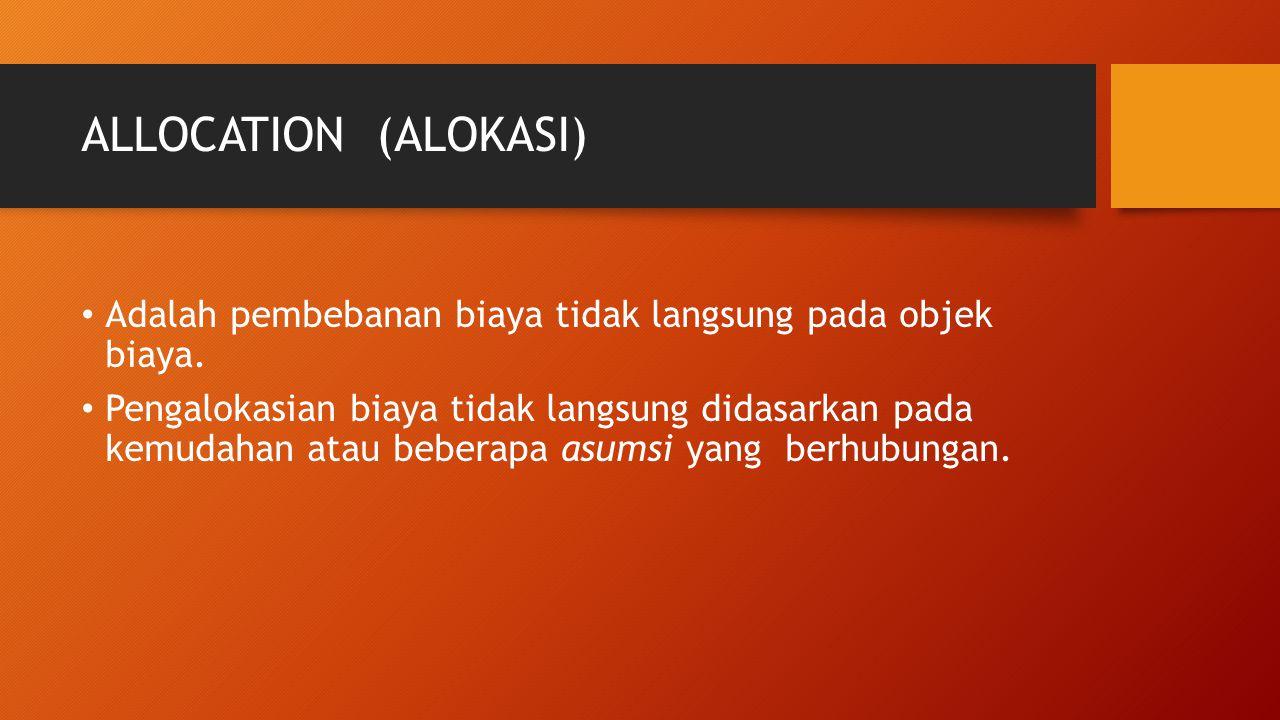 ALLOCATION (ALOKASI) Adalah pembebanan biaya tidak langsung pada objek biaya. Pengalokasian biaya tidak langsung didasarkan pada kemudahan atau bebera