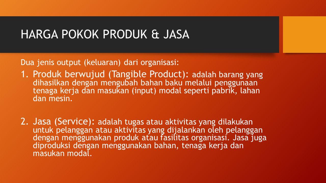 HARGA POKOK PRODUK & JASA Dua jenis output (keluaran) dari organisasi: 1.Produk berwujud (Tangible Product): adalah barang yang dihasilkan dengan meng
