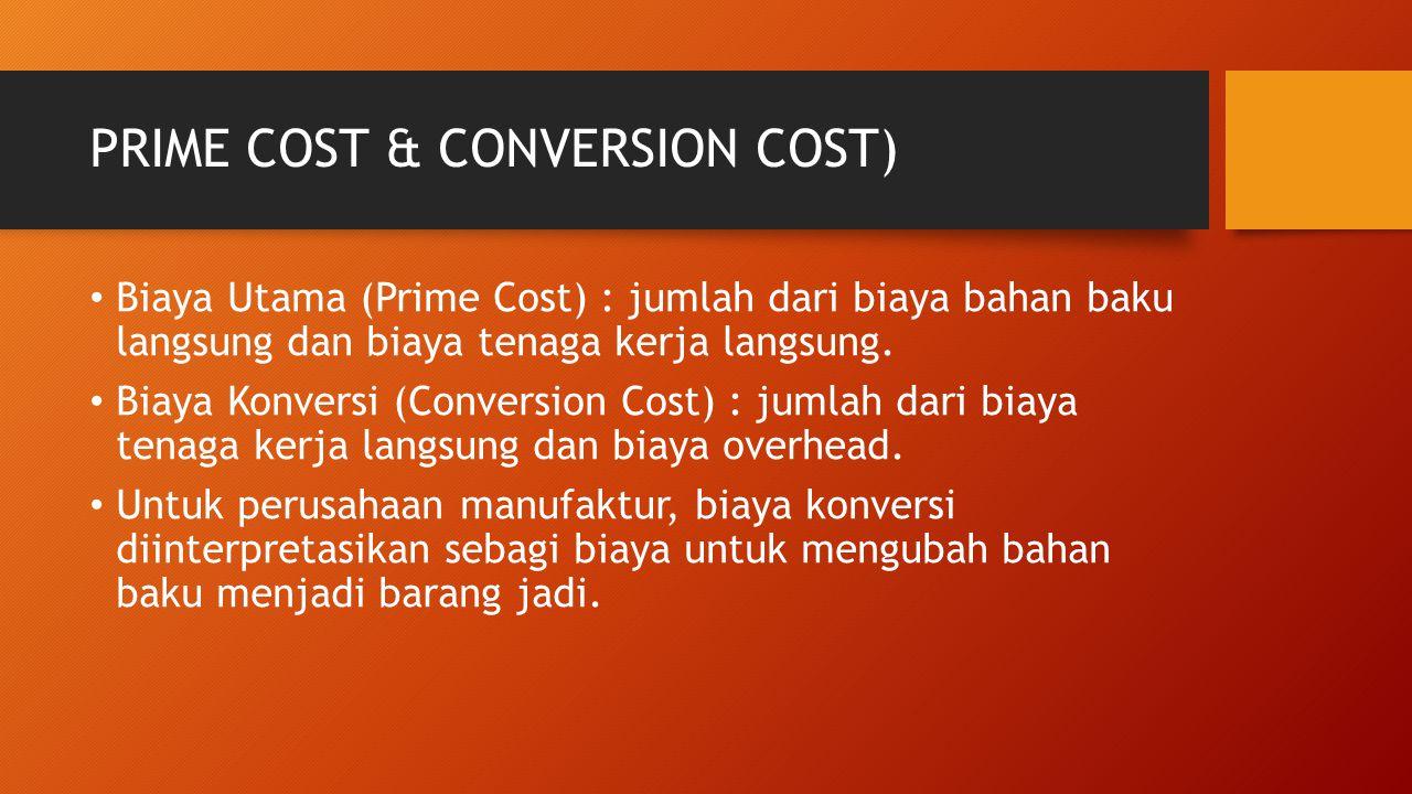 PRIME COST & CONVERSION COST) Biaya Utama (Prime Cost) : jumlah dari biaya bahan baku langsung dan biaya tenaga kerja langsung. Biaya Konversi (Conver
