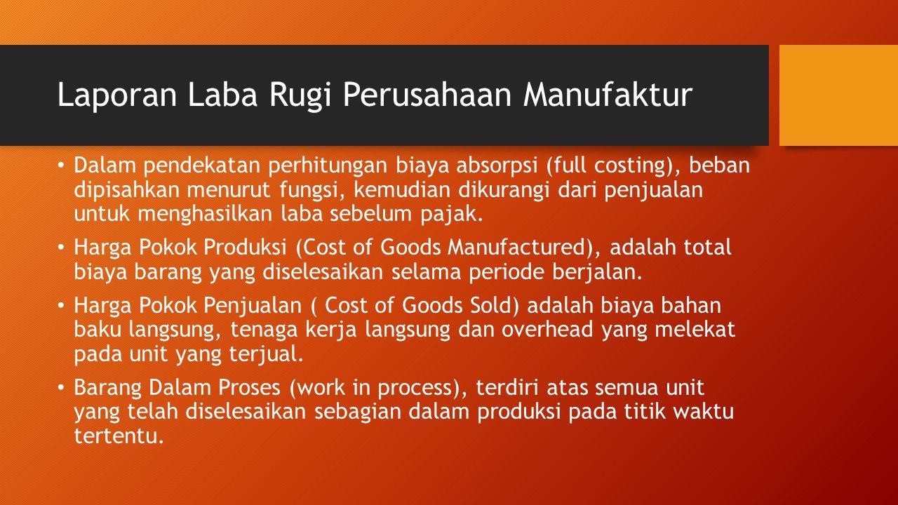 Laporan Laba Rugi Perusahaan Manufaktur Dalam pendekatan perhitungan biaya absorpsi (full costing), beban dipisahkan menurut fungsi, kemudian dikurang