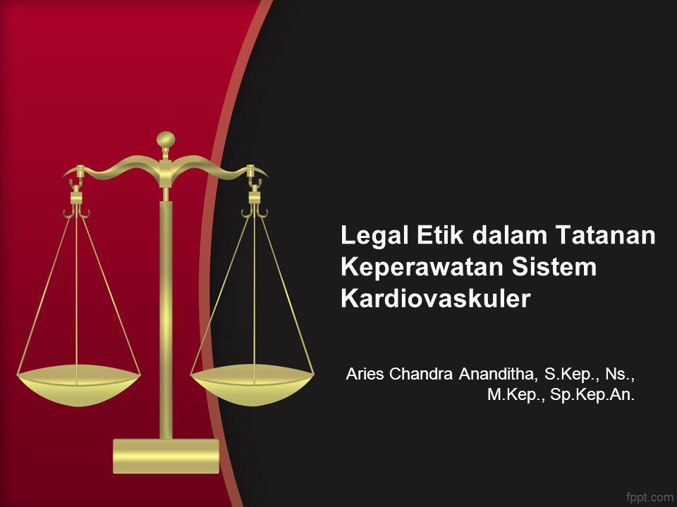 Legal Etik dalam Tatanan Keperawatan Sistem Kardiovaskuler Aries Chandra Ananditha, S.Kep., Ns., M.Kep., Sp.Kep.An.