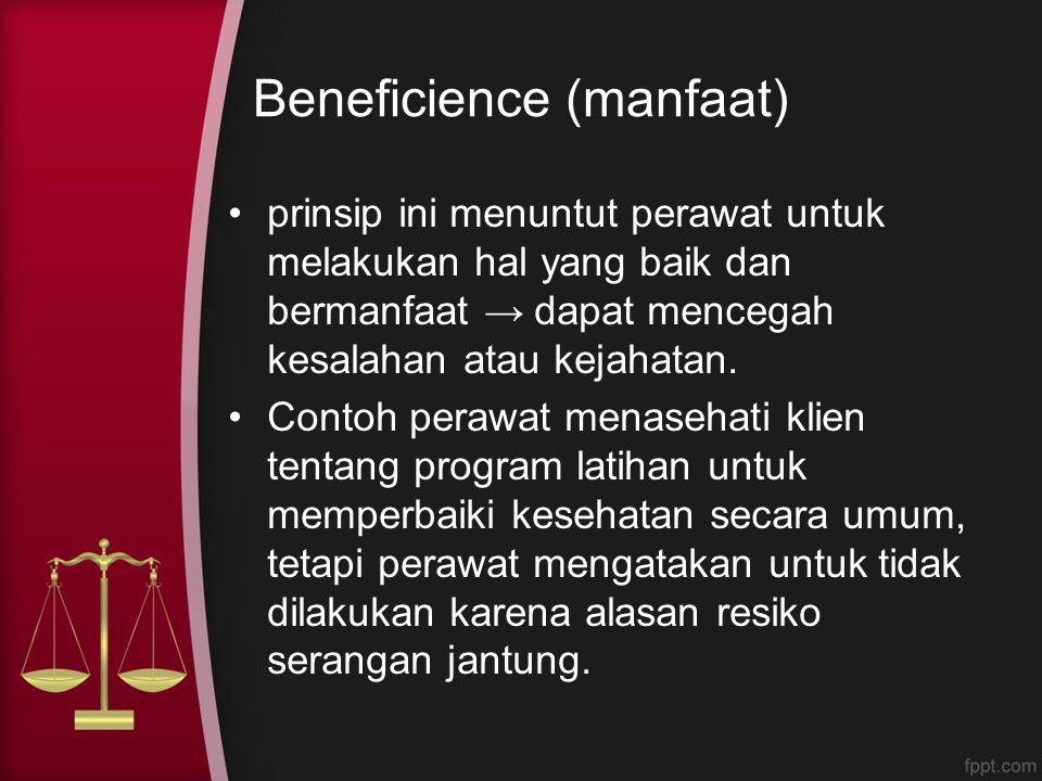 Beneficience (manfaat) prinsip ini menuntut perawat untuk melakukan hal yang baik dan bermanfaat → dapat mencegah kesalahan atau kejahatan. Contoh per
