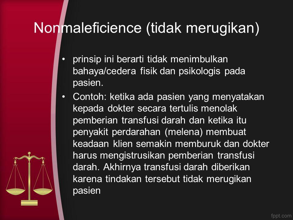 Nonmaleficience (tidak merugikan) prinsip ini berarti tidak menimbulkan bahaya/cedera fisik dan psikologis pada pasien. Contoh: ketika ada pasien yang