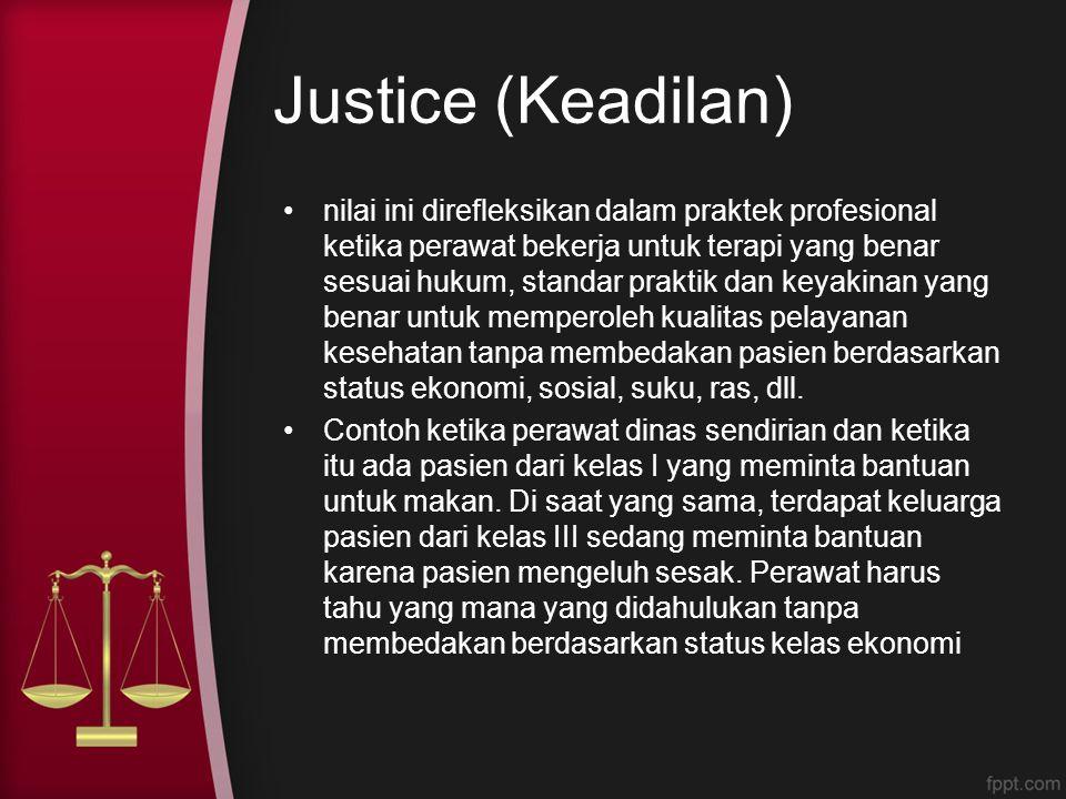 Justice (Keadilan) nilai ini direfleksikan dalam praktek profesional ketika perawat bekerja untuk terapi yang benar sesuai hukum, standar praktik dan