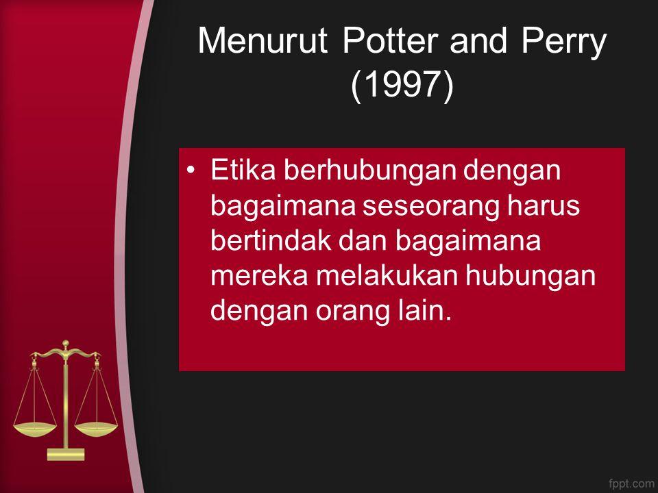Menurut Potter and Perry (1997) Etika berhubungan dengan bagaimana seseorang harus bertindak dan bagaimana mereka melakukan hubungan dengan orang lain