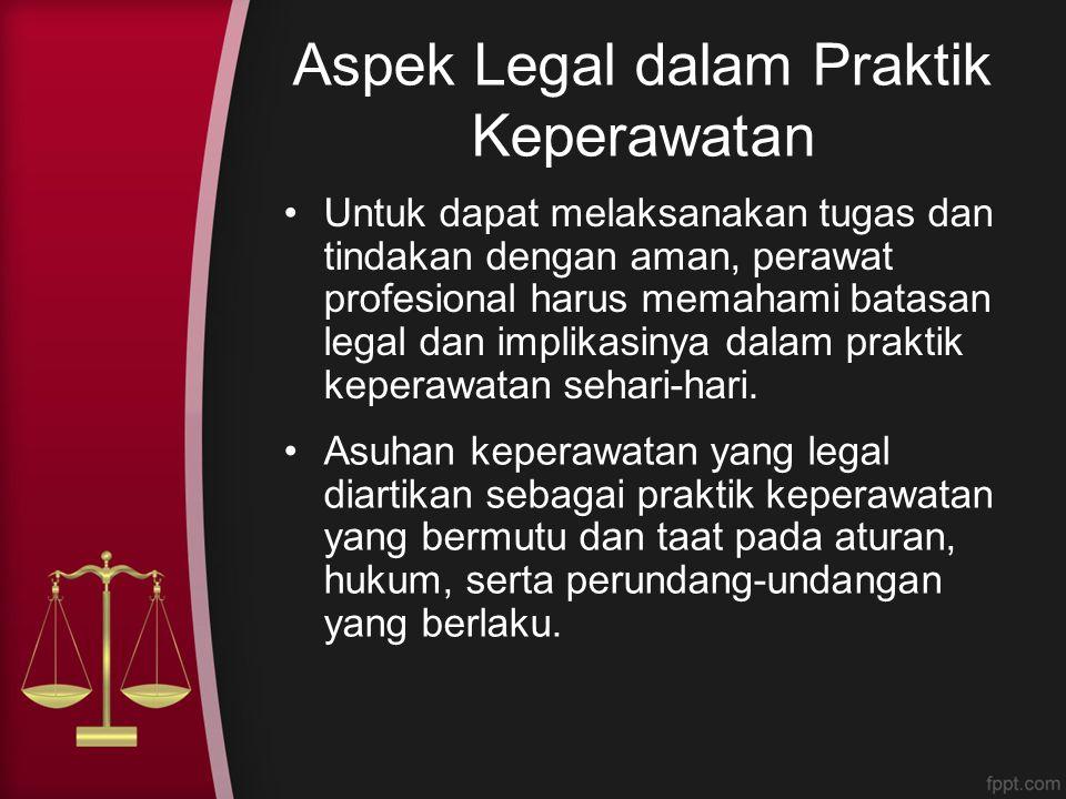 Aspek Legal dalam Praktik Keperawatan Untuk dapat melaksanakan tugas dan tindakan dengan aman, perawat profesional harus memahami batasan legal dan im