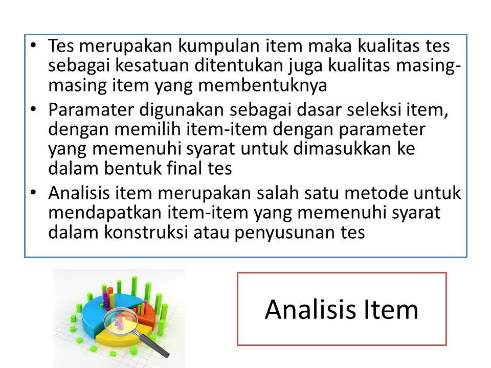 Analisis Item Tes merupakan kumpulan item maka kualitas tes sebagai kesatuan ditentukan juga kualitas masing- masing item yang membentuknya Paramater digunakan sebagai dasar seleksi item, dengan memilih item-item dengan parameter yang memenuhi syarat untuk dimasukkan ke dalam bentuk final tes Analisis item merupakan salah satu metode untuk mendapatkan item-item yang memenuhi syarat dalam konstruksi atau penyusunan tes