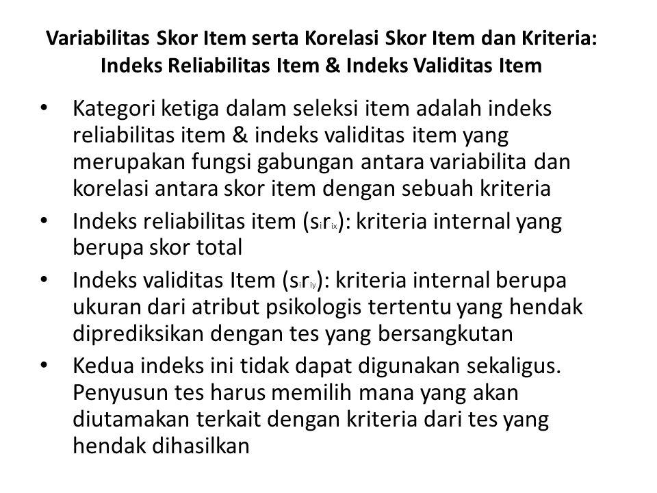 Variabilitas Skor Item serta Korelasi Skor Item dan Kriteria: Indeks Reliabilitas Item & Indeks Validitas Item Kategori ketiga dalam seleksi item adalah indeks reliabilitas item & indeks validitas item yang merupakan fungsi gabungan antara variabilita dan korelasi antara skor item dengan sebuah kriteria Indeks reliabilitas item (s i r ix ): kriteria internal yang berupa skor total Indeks validitas Item (s i r iy ): kriteria internal berupa ukuran dari atribut psikologis tertentu yang hendak diprediksikan dengan tes yang bersangkutan Kedua indeks ini tidak dapat digunakan sekaligus.